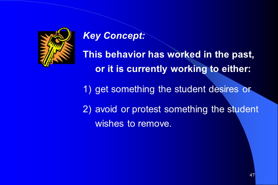 Key Concept: This behavior has worked in the past, or it is currently working to either: get something the student desires or.