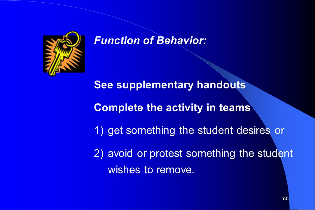 Function of Behavior: See supplementary handouts. Complete the activity in teams. get something the student desires or.