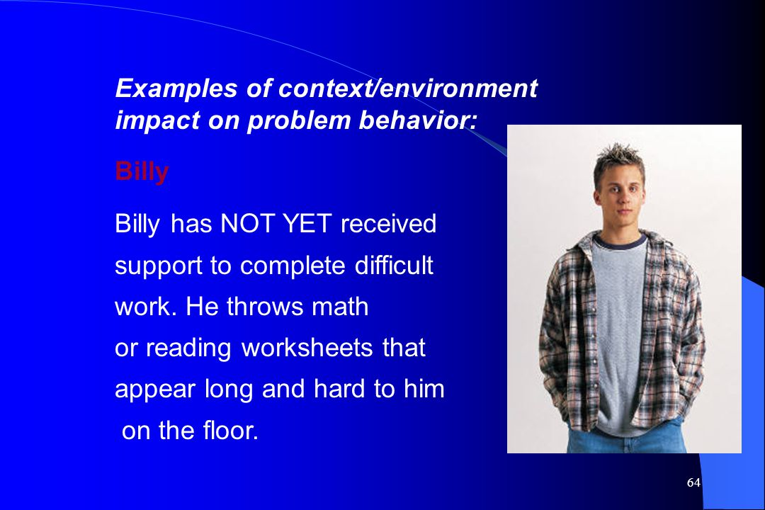 Examples of context/environment impact on problem behavior: