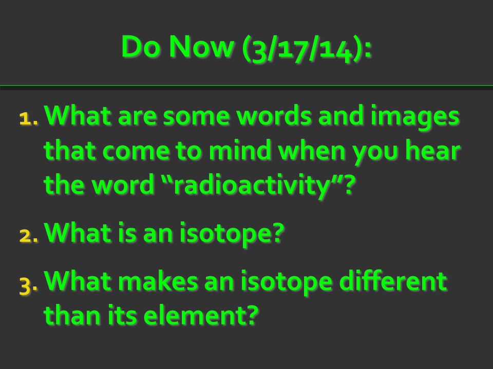 Do Now (3/17/14): What are some words and images that come to mind when you hear the word radioactivity