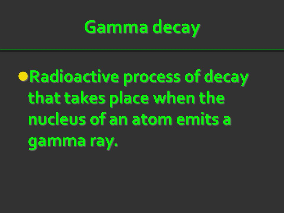 Gamma decay Radioactive process of decay that takes place when the nucleus of an atom emits a gamma ray.