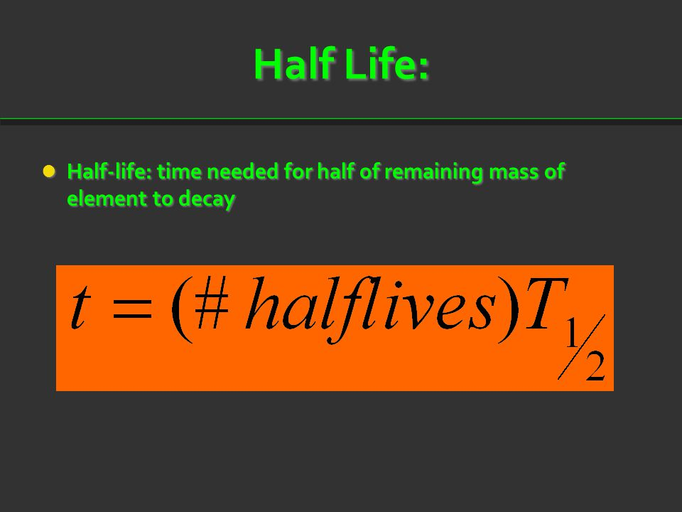 Half Life: Half-life: time needed for half of remaining mass of element to decay