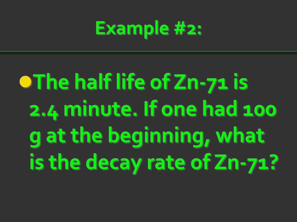 Example #2: The half life of Zn-71 is 2.4 minute.