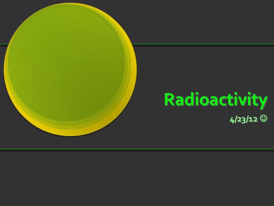 Radioactivity 4/23/12 