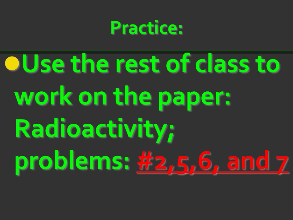 Practice: Use the rest of class to work on the paper: Radioactivity; problems: #2,5,6, and 7