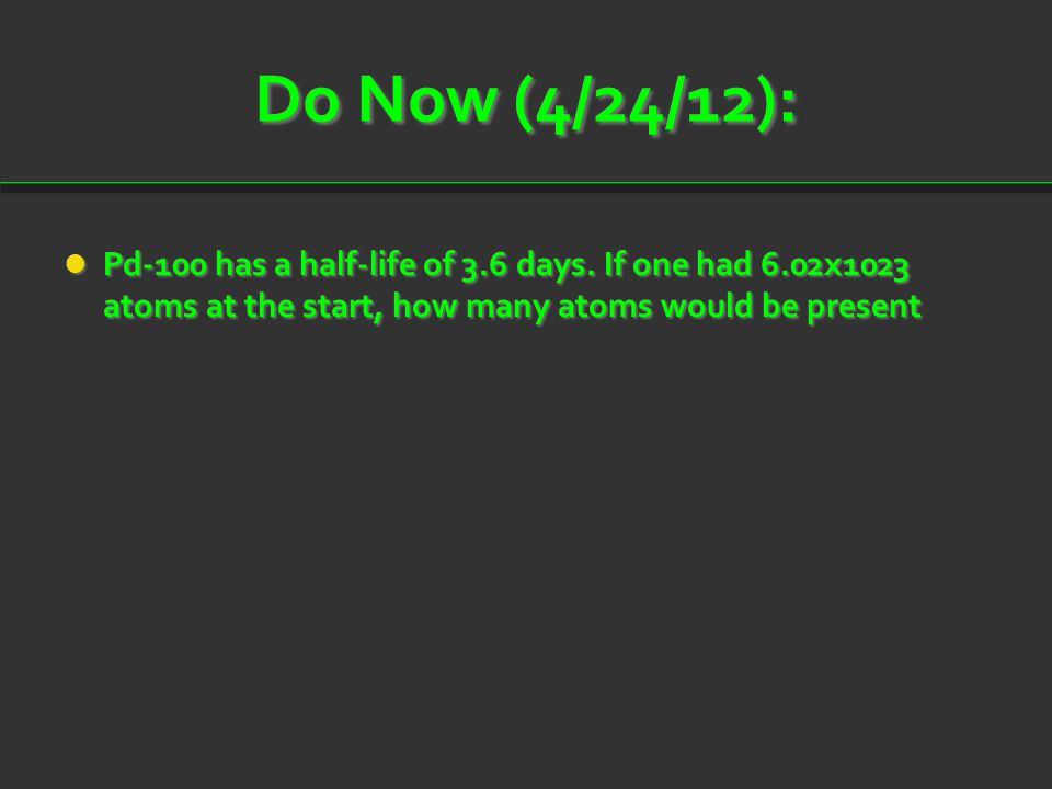 Do Now (4/24/12): Pd-100 has a half-life of 3.6 days.
