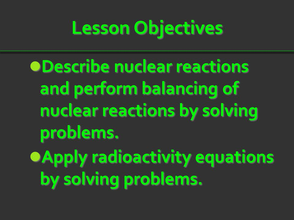 Lesson Objectives Describe nuclear reactions and perform balancing of nuclear reactions by solving problems.