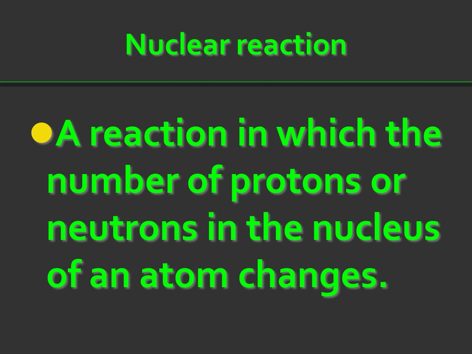 Nuclear reaction A reaction in which the number of protons or neutrons in the nucleus of an atom changes.