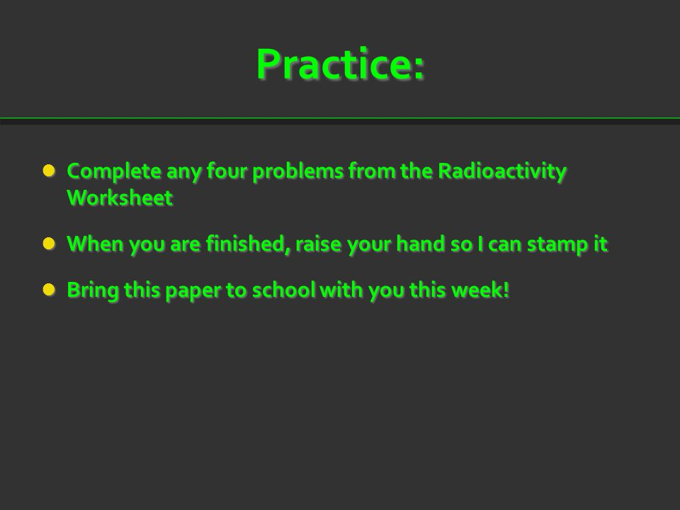 Practice: Complete any four problems from the Radioactivity Worksheet