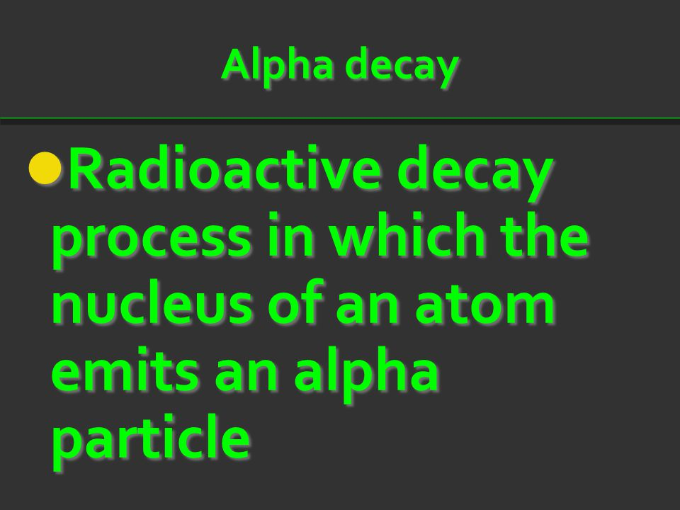 Alpha decay Radioactive decay process in which the nucleus of an atom emits an alpha particle