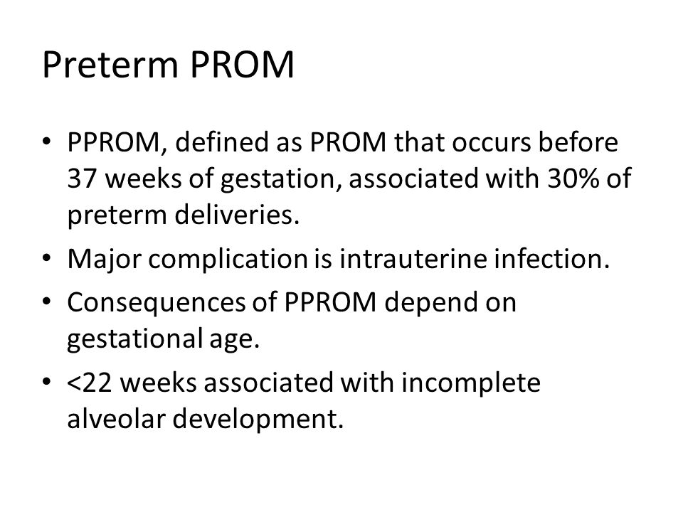 Preterm PROM PPROM, defined as PROM that occurs before 37 weeks of gestation, associated with 30% of preterm deliveries.