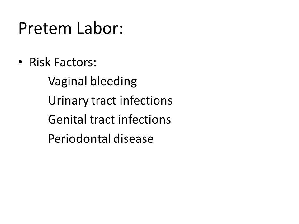Pretem Labor: Risk Factors: Vaginal bleeding Urinary tract infections
