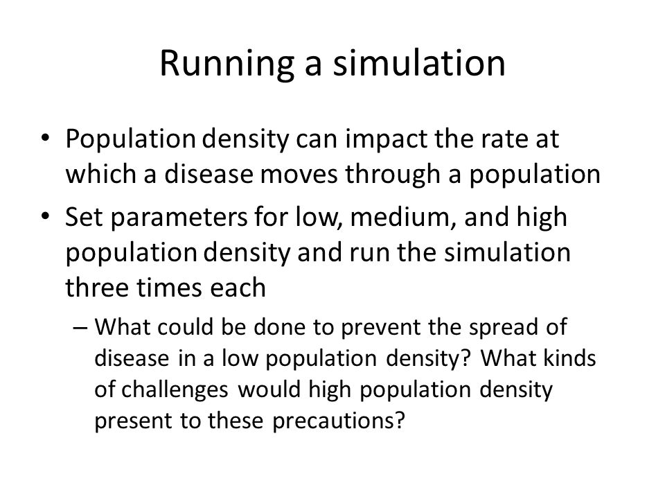 Running a simulation Population density can impact the rate at which a disease moves through a population.
