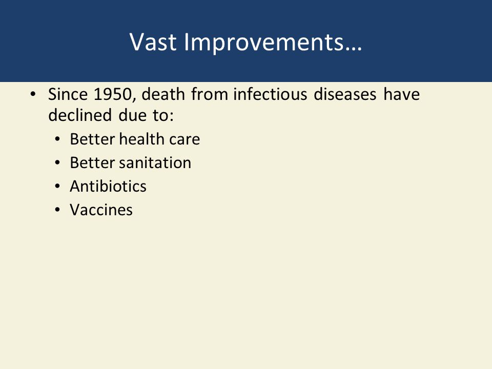 Vast Improvements… Since 1950, death from infectious diseases have declined due to: Better health care.