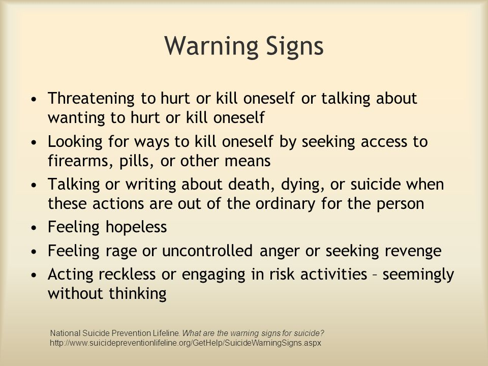 Warning Signs Threatening to hurt or kill oneself or talking about wanting to hurt or kill oneself.
