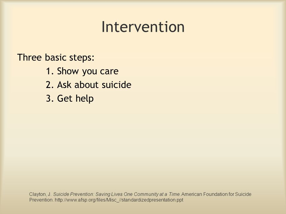 Intervention Three basic steps: 1. Show you care 2. Ask about suicide