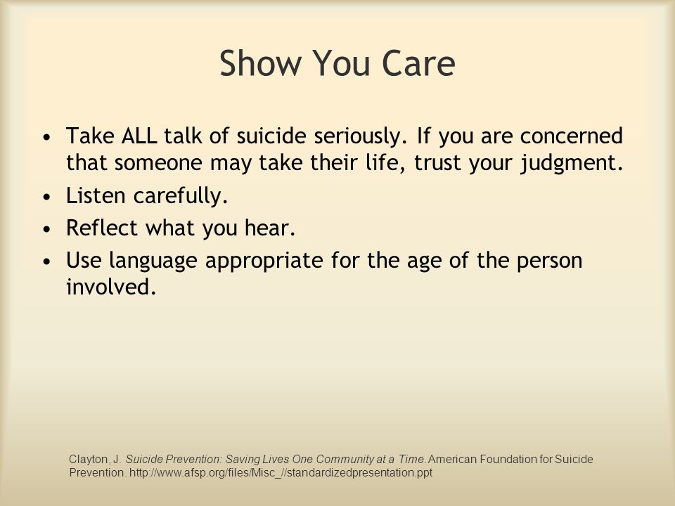 Show You Care Take ALL talk of suicide seriously. If you are concerned that someone may take their life, trust your judgment.