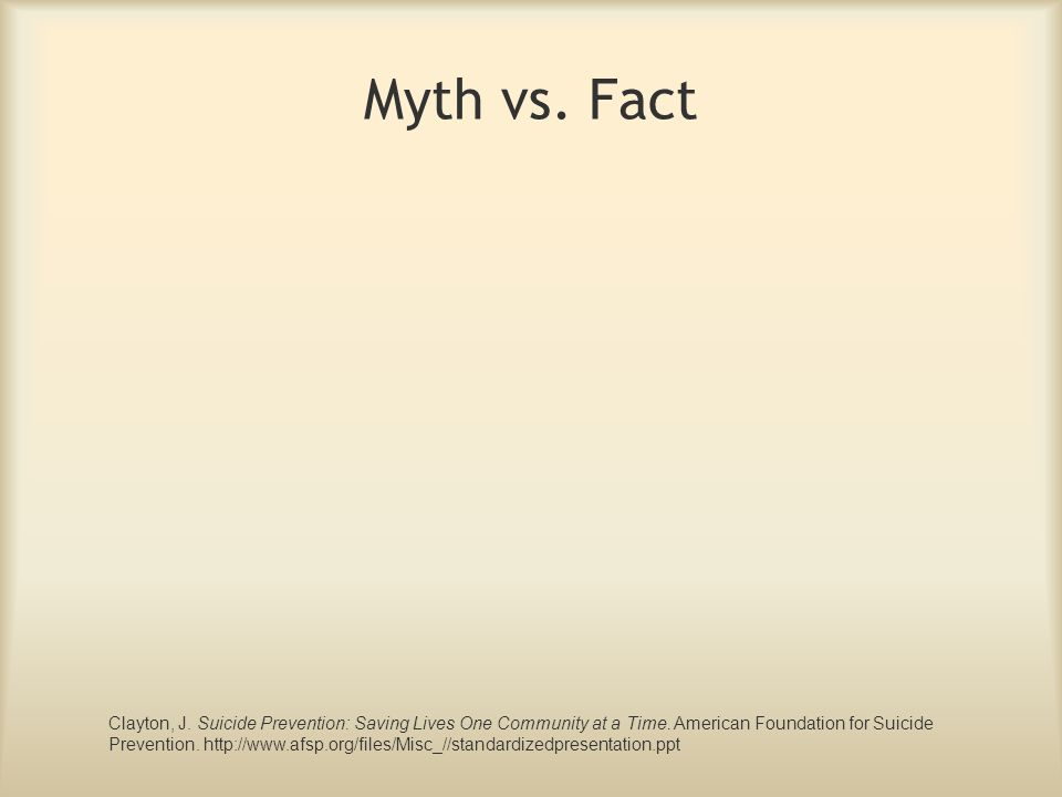 Myth vs. Fact Clayton, J. Suicide Prevention: Saving Lives One Community at a Time. American Foundation for Suicide.