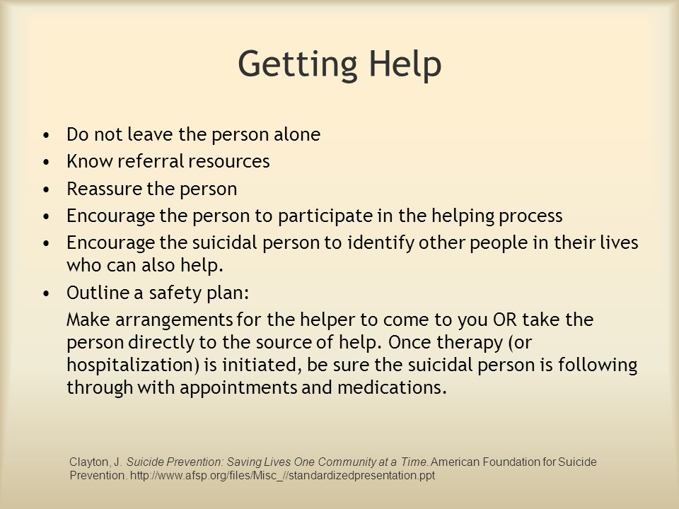 Getting Help Do not leave the person alone Know referral resources