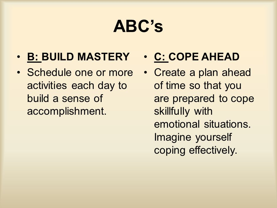 ABC's B: BUILD MASTERY. Schedule one or more activities each day to build a sense of accomplishment.
