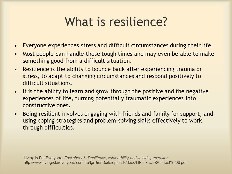 What is resilience Everyone experiences stress and difficult circumstances during their life.