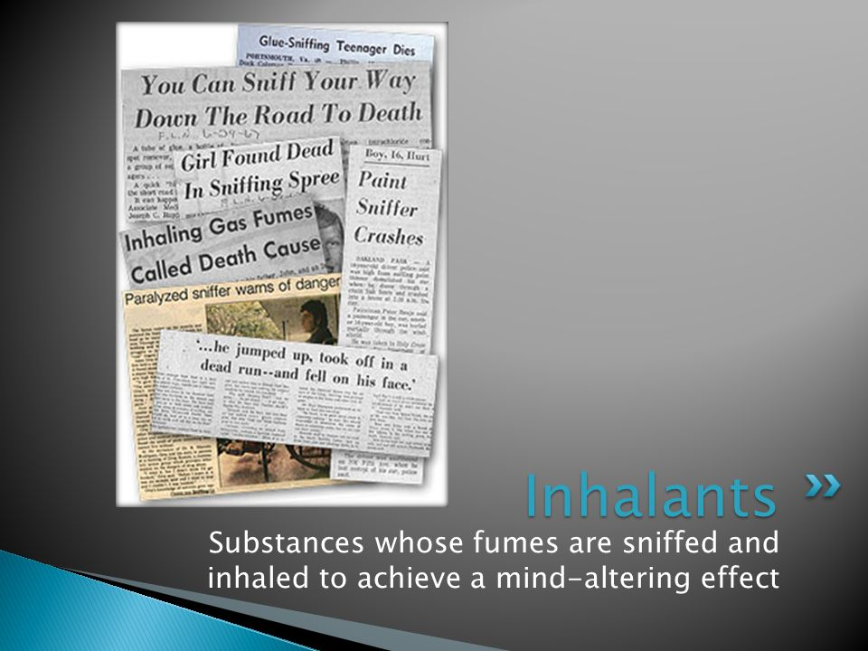 Inhalants Substances whose fumes are sniffed and inhaled to achieve a mind-altering effect
