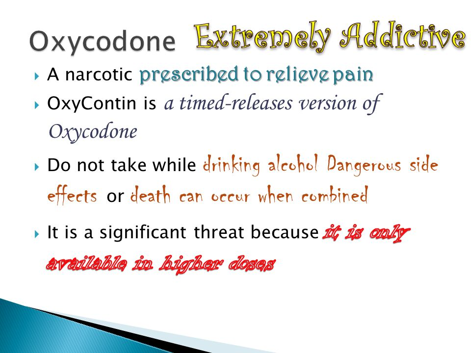 Extremely Addictive Oxycodone A narcotic prescribed to relieve pain
