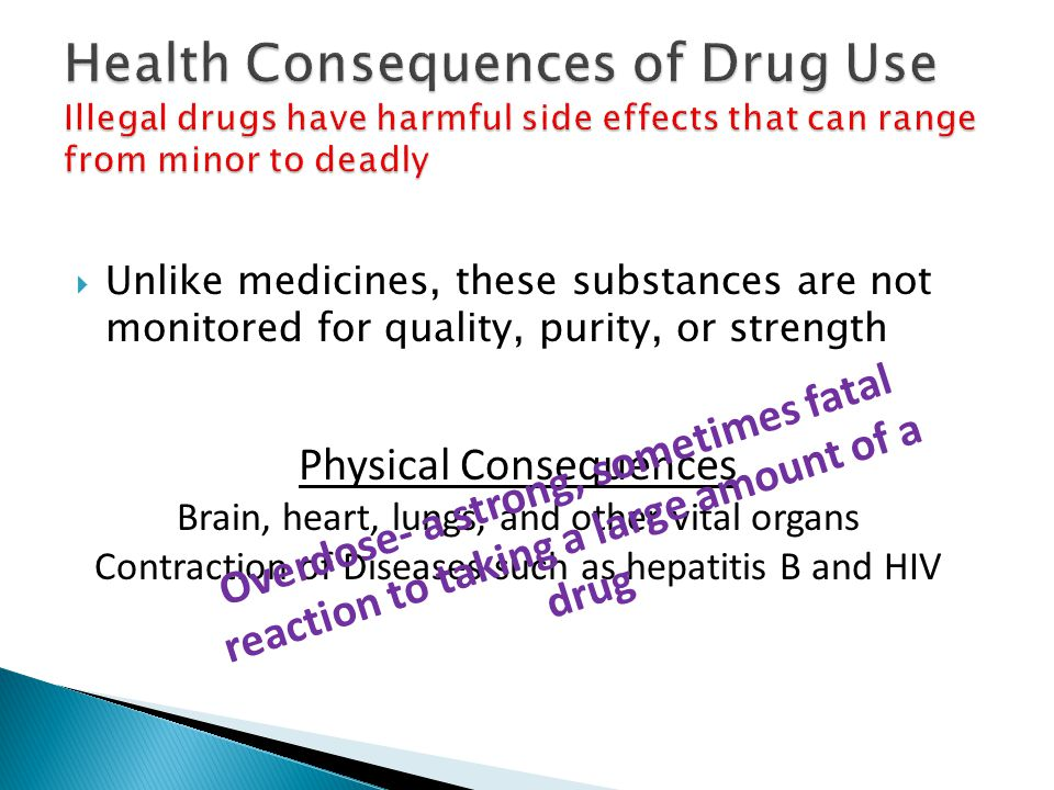 Health Consequences of Drug Use Illegal drugs have harmful side effects that can range from minor to deadly