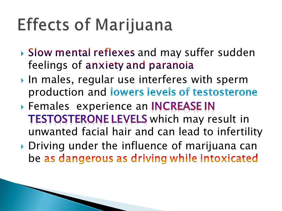 Effects of Marijuana Slow mental reflexes and may suffer sudden feelings of anxiety and paranoia.