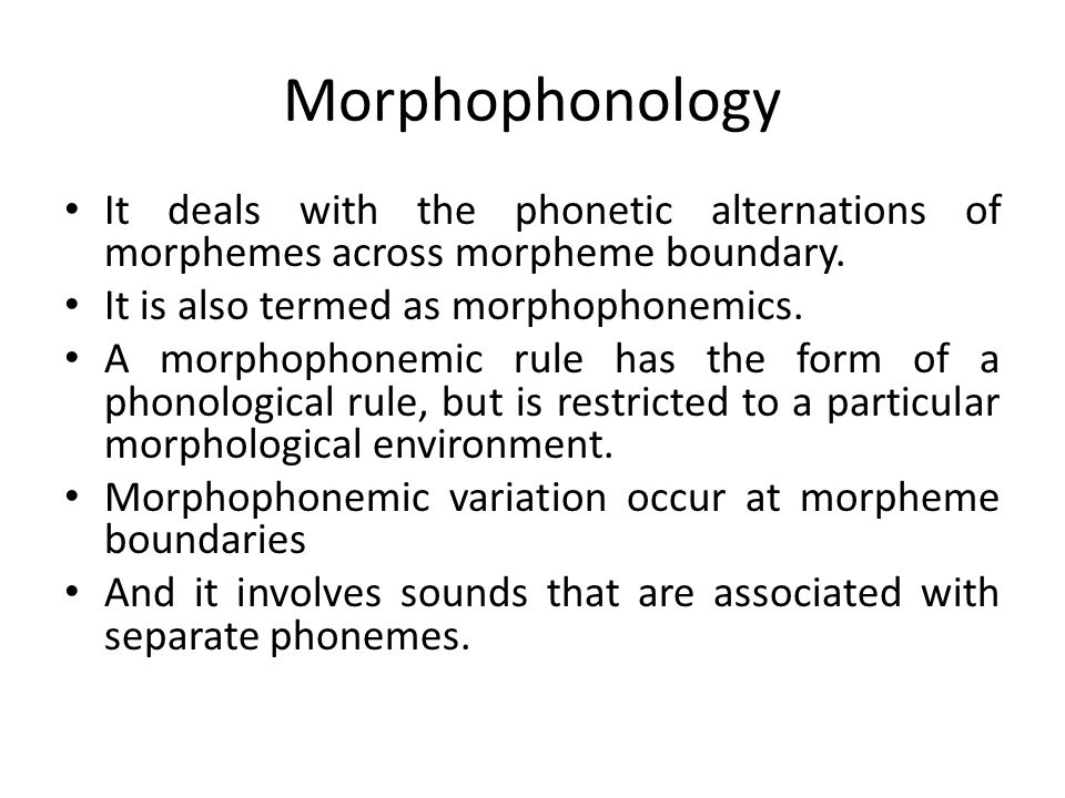 Morphophonology It deals with the phonetic alternations of morphemes across morpheme boundary. It is also termed as morphophonemics.