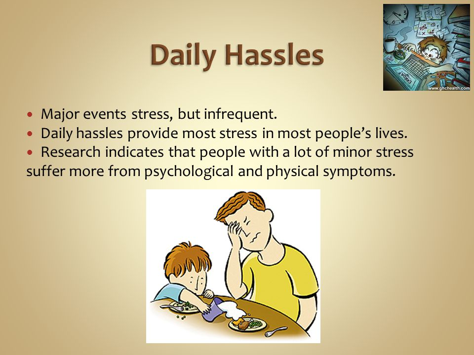 Daily Hassles Major events stress, but infrequent.