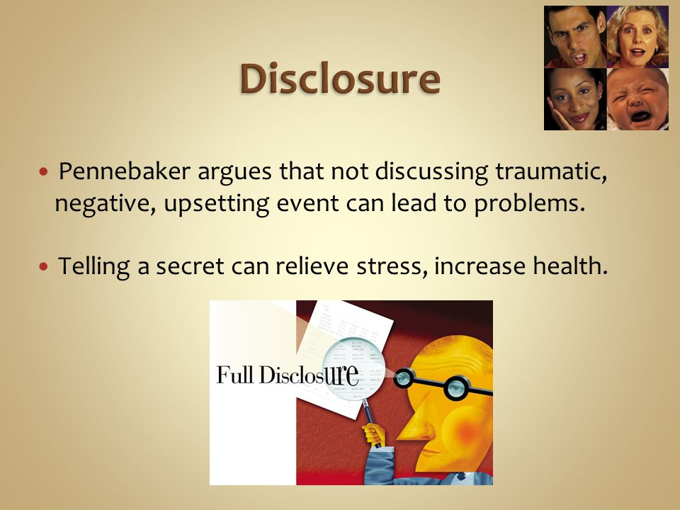Disclosure Pennebaker argues that not discussing traumatic,