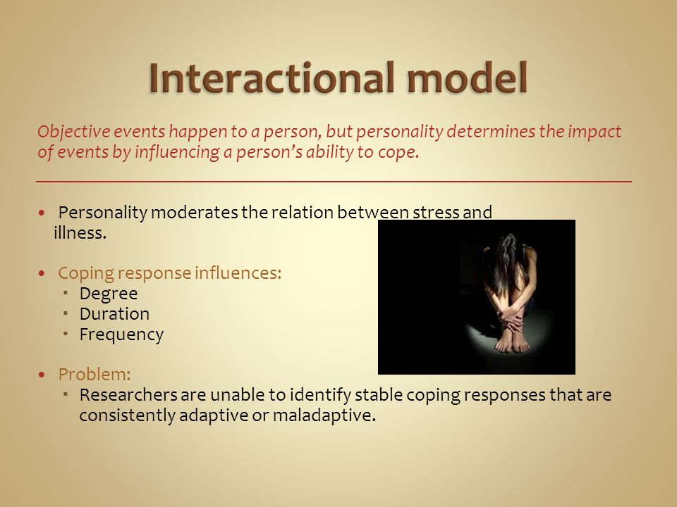 Interactional model Objective events happen to a person, but personality determines the impact of events by influencing a person's ability to cope.