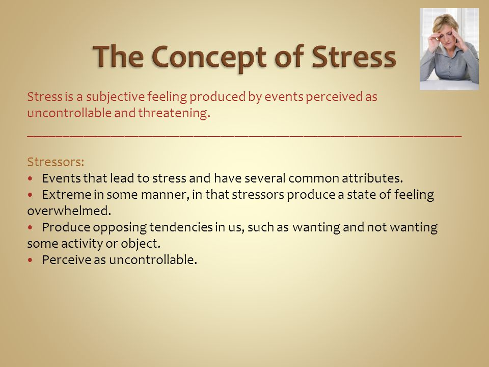 The Concept of Stress Stress is a subjective feeling produced by events perceived as uncontrollable and threatening.