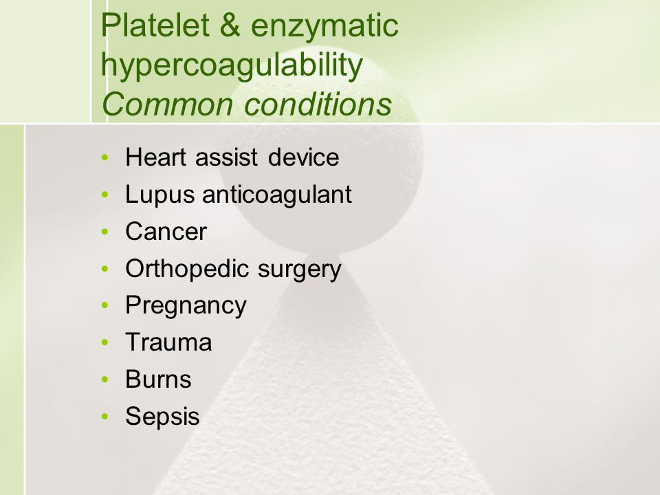 Platelet & enzymatic hypercoagulability Common conditions