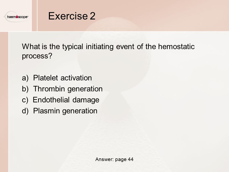 Exercise 2 What is the typical initiating event of the hemostatic process Platelet activation. Thrombin generation.