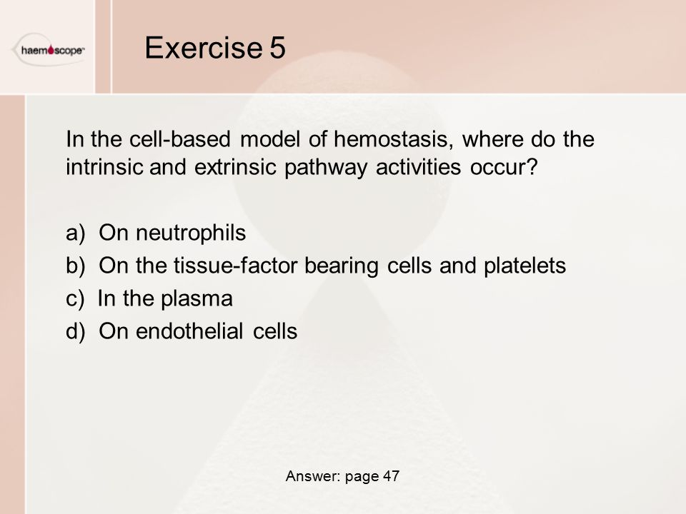 Exercise 5 In the cell-based model of hemostasis, where do the intrinsic and extrinsic pathway activities occur