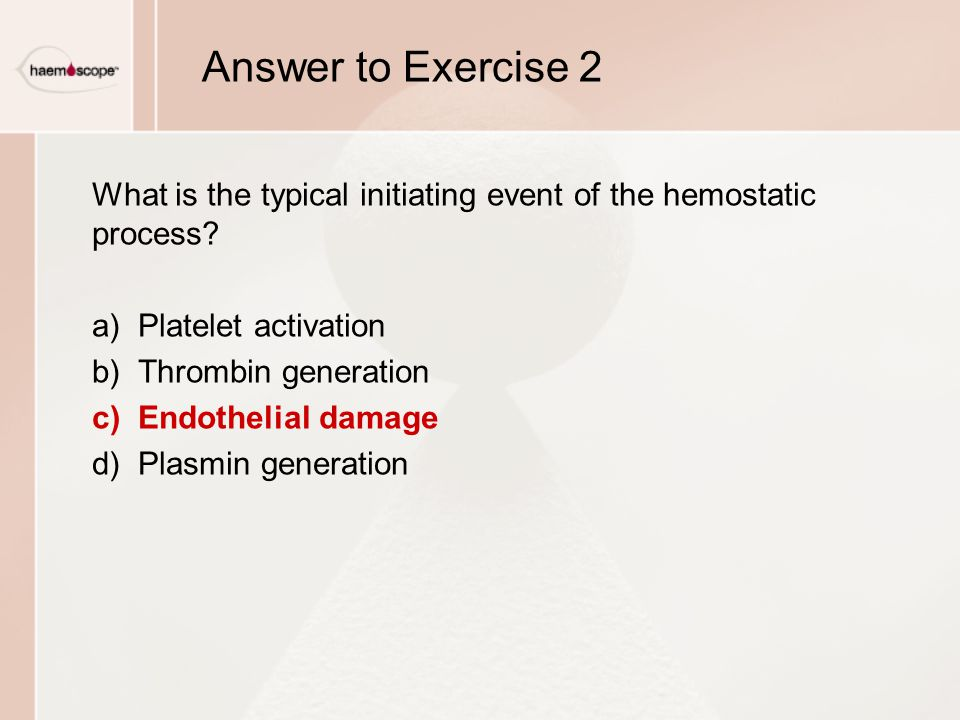 Answer to Exercise 2 What is the typical initiating event of the hemostatic process a) Platelet activation.