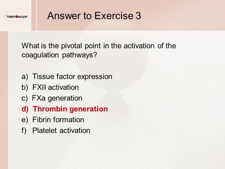 Answer to Exercise 3 What is the pivotal point in the activation of the coagulation pathways a) Tissue factor expression.