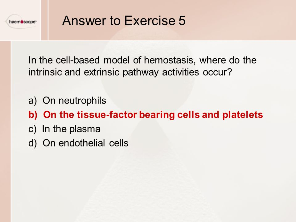 Answer to Exercise 5 In the cell-based model of hemostasis, where do the intrinsic and extrinsic pathway activities occur