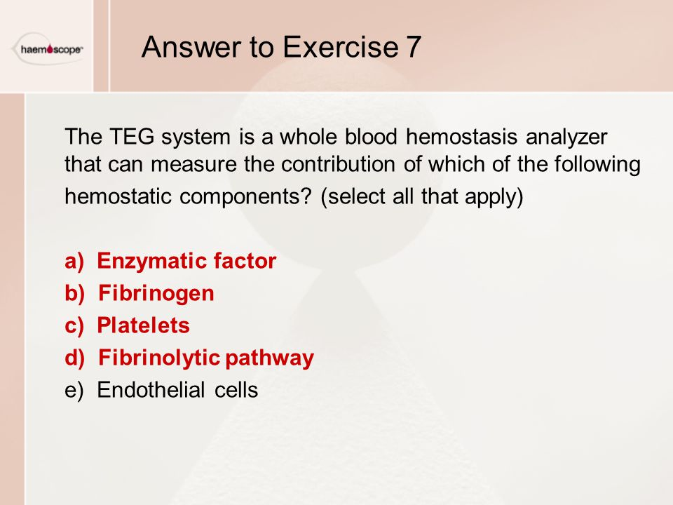 Answer to Exercise 7 The TEG system is a whole blood hemostasis analyzer that can measure the contribution of which of the following.