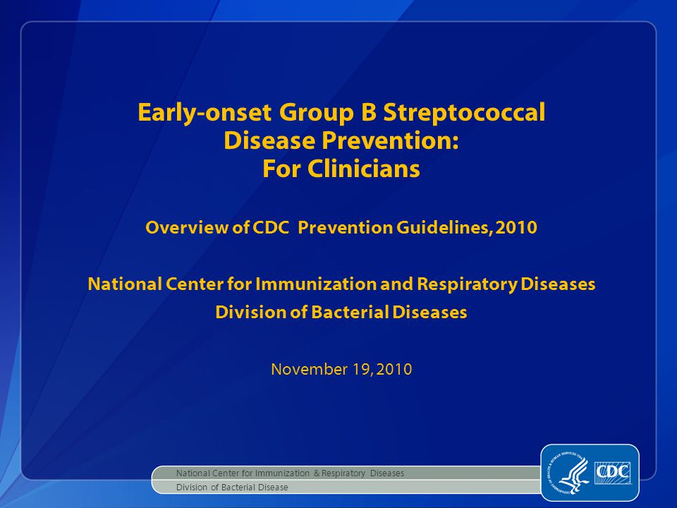 Early-onset Group B Streptococcal Disease Prevention: For Clinicians Overview of CDC Prevention Guidelines, 2010 National Center for Immunization and Respiratory Diseases Division of Bacterial Diseases November 19, 2010