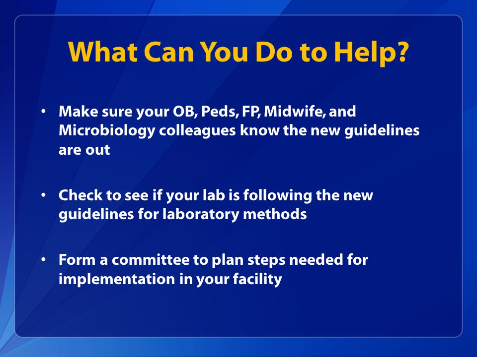 What Can You Do to Help Make sure your OB, Peds, FP, Midwife, and Microbiology colleagues know the new guidelines are out.