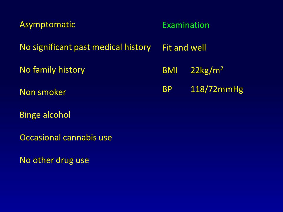 Asymptomatic No significant past medical history. No family history. Non smoker. Binge alcohol. Occasional cannabis use.