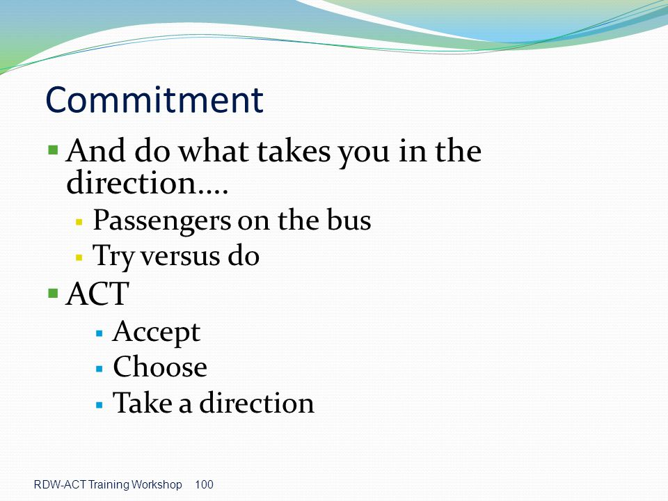 Commitment And do what takes you in the direction…. ACT