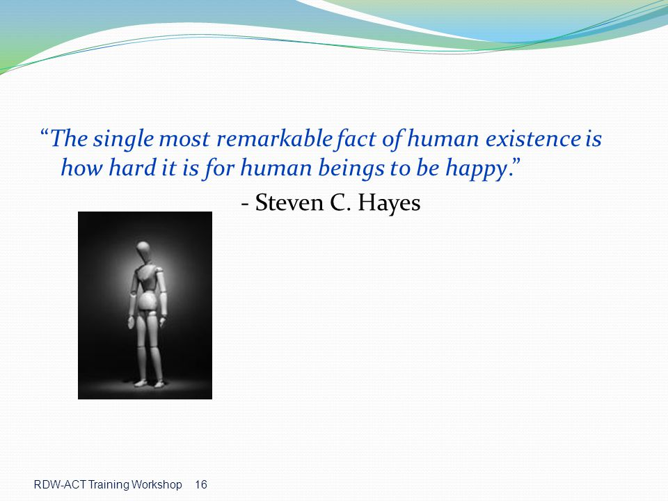 The single most remarkable fact of human existence is how hard it is for human beings to be happy.