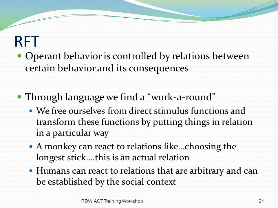 RFT Operant behavior is controlled by relations between certain behavior and its consequences. Through language we find a work-a-round