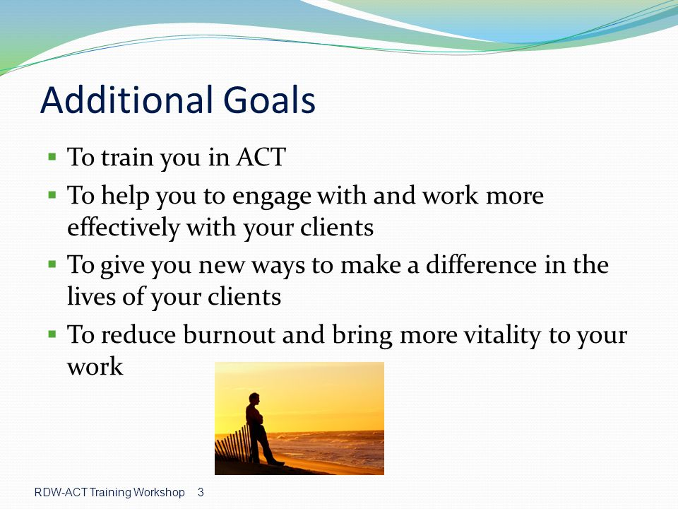 Additional Goals To train you in ACT