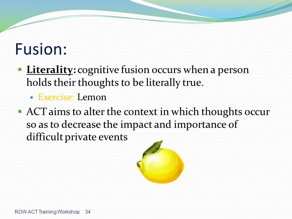 Fusion: Literality: cognitive fusion occurs when a person holds their thoughts to be literally true.