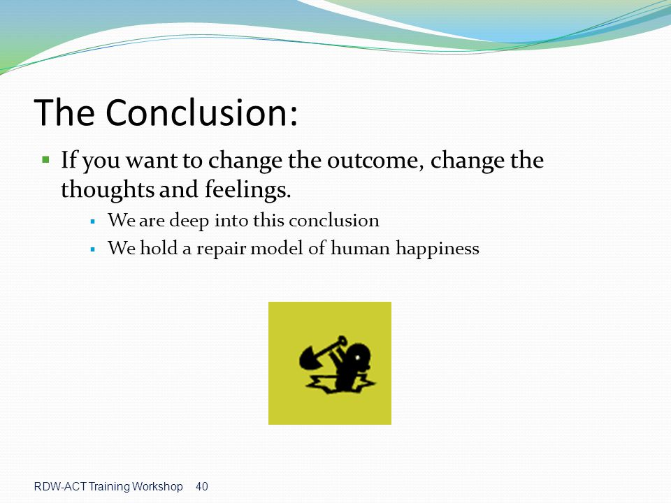 The Conclusion: If you want to change the outcome, change the thoughts and feelings. We are deep into this conclusion.